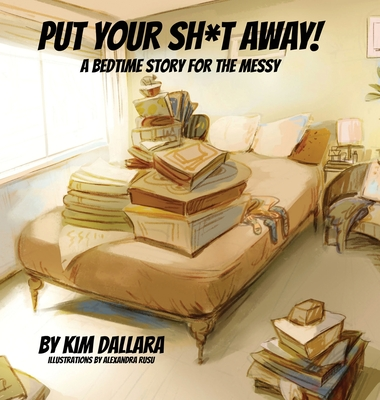 Put Your Sh*t Away: A Bedtime Story For the Messy Cover Image