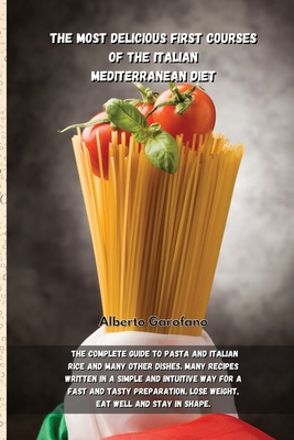 The Most Delicious First Courses of the Italian Mediterranean Diet: The Complete Guide To Pasta And Italian Rice And Many Other Dishes. Many Recipes W Cover Image