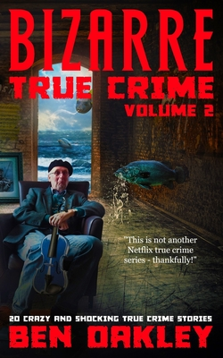 Bizarre True Crime Volume 2: 20 Crazy & Shocking True Crime Stories Cover Image