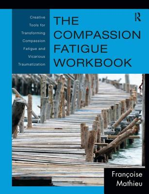 The Compassion Fatigue Workbook: Creative Tools for Transforming Compassion Fatigue and Vicarious Traumatization (Psychosocial Stress) Cover Image
