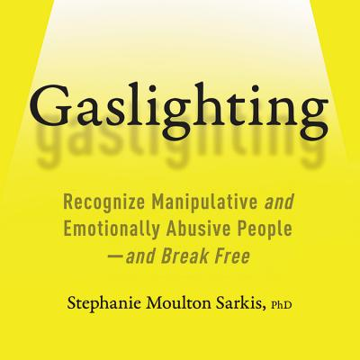 Gaslighting Lib/E: Recognize Manipulative and Emotionally Abusive People-And Break Free Cover Image