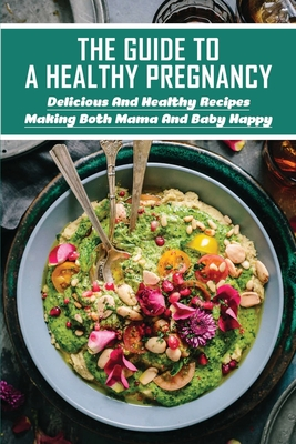 The Guide To A Healthy Pregnancy: Delicious And Healthy Recipes Making Both Mama And Baby Happy: Nutrient-Rich Foods To Eat During Pregnancy Cover Image