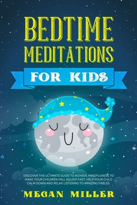 Bedtime Meditations for Kids: Discover the Ultimate Guide to Achieve Mindfulness to Make Your Children Fall Asleep Fast. Help Your Child Calm Down a Cover Image