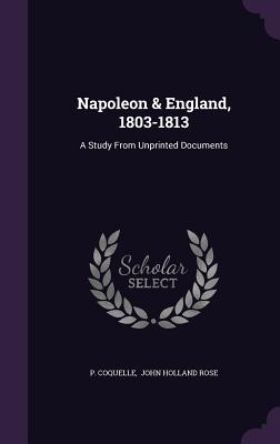 Napoleon & England, 1803-1813: A Study from Unprinted Documents Cover Image
