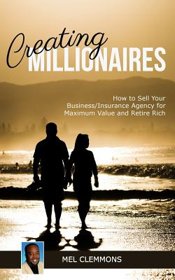 Creating Millionaires: How to Sell Your Insurance Agency for Maximum Value and Retire Rich Cover Image