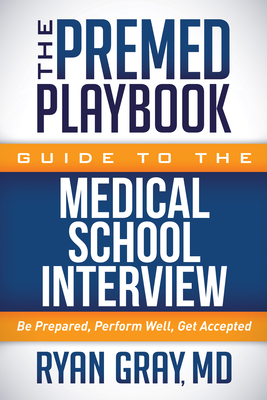 The Premed Playbook Guide to the Medical School Interview: Be Prepared, Perform Well, Get Accepted Cover Image
