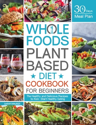 Whole Foods Plant Based Diet Cookbook for Beginners: The Healthy and Delicious Recipes with 30 Days Meal Plan to Kick-Start Healthy Eating Cover Image