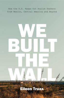 We Built the Wall: How the US Keeps Out Asylum Seekers from Mexico, Central America and Beyond Cover Image