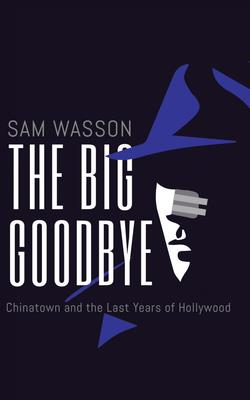 The Big Goodbye: Chinatown and the Last Years of Hollywood Cover Image