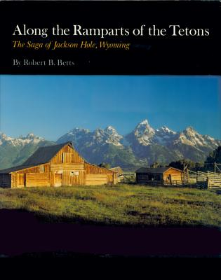 Along the Ramparts of the Tetons: The Saga of Jackson Hole, Wyoming Cover Image