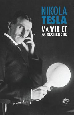 Ma Vie et Ma Recherche, l'Autobiographie de Nikola Tesla: avec une galerie de rares photographies Cover Image