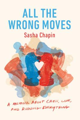 All the Wrong Moves: A Memoir About Chess, Love, and Ruining Everything Cover Image