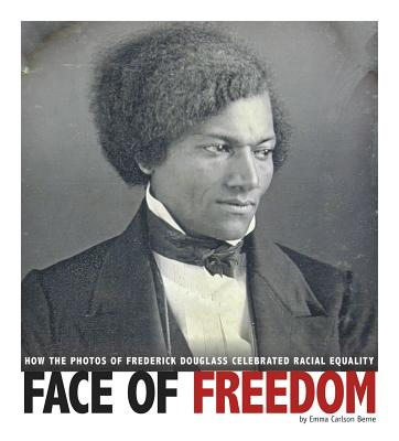 Face of Freedom: How the Photos of Frederick Douglass Celebrated Racial Equality (Captured History) Cover Image