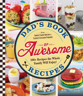 Dad's Book Of Awesome Recipes: From Sweet Candy Bacon to Cheesy Chicken Fingers, 100+ Recipes the Whole Family Will Enjoy! Cover Image