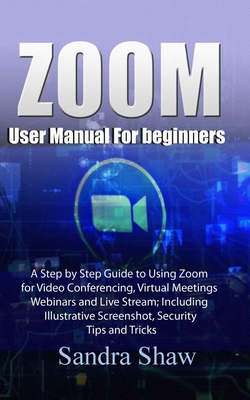 Zoom User manual for beginners: A Step by Step Guide to Using Zoom for Video Conferencing, Virtual Meetings, Webinars and Live Stream; Including Illus Cover Image