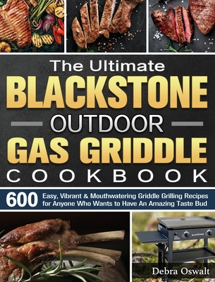 The Ultimate Blackstone Outdoor Gas Griddle Cookbook: 600 Easy, Vibrant & Mouthwatering Griddle Grilling Recipes for Anyone Who Wants to Have An Amazi Cover Image