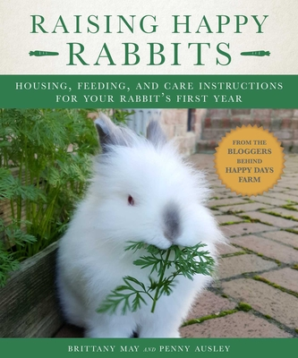 Raising Happy Rabbits: Housing, Feeding, and Care Instructions for Your Rabbit's First Year Cover Image