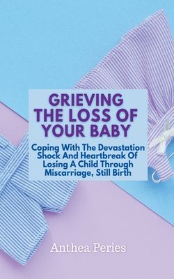 Grieving The Loss Of Your Baby: Coping With The Devastation Shock And Heartbreak Of Losing A Child Through Miscarriage, Still Birth Cover Image