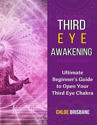 Third Eye Awakening: Ultimate Beginner's Guide to Open Your Third Eye Chakra (Activate and Decalcify Pineal Gland, 3rd Eye, Expand Mind Pow Cover Image