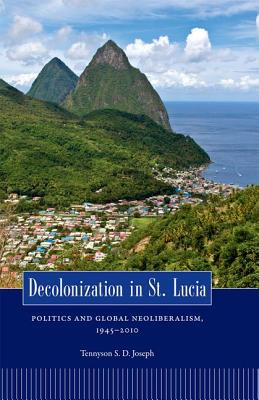 Decolonization in St. Lucia: Politics and Global Neoliberalism, 1945 2010 (Caribbean Studies) Cover Image