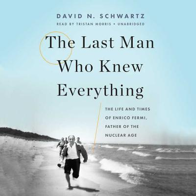 The Last Man Who Knew Everything: The Life and Times of Enrico Fermi, Father of the Nuclear Age Cover Image