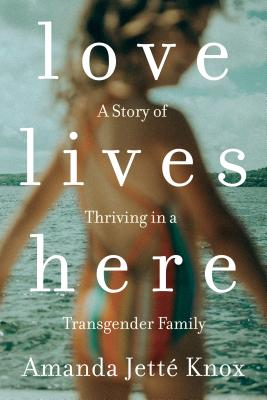 Love Lives Here: A Story of Thriving in a Transgender Family Cover Image
