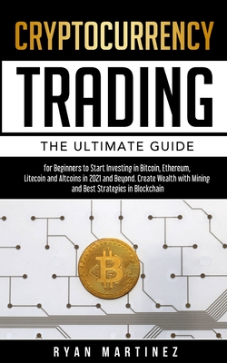 Cryptocurrency Trading: The Ultimate Guide for Beginners to Start Investing in Bitcoin, Ethereum, Litecoin and Altcoins in 2021 and Beyond. Cr Cover Image