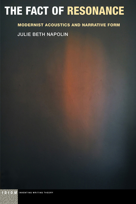 The Fact of Resonance: Modernist Acoustics and Narrative Form (Idiom: Inventing Writing Theory) Cover Image