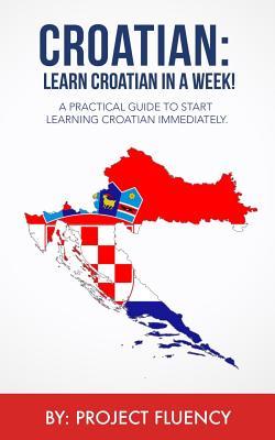 Croatian: Learn Croatian in a Week! Start Speaking Basic Croatian Immediately: The Ultimate Crash Course for Croatian Language B Cover Image