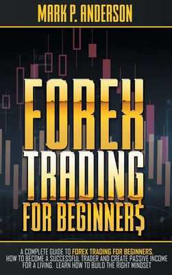 Forex Trading for Beginners: A Complete Guide to Forex Trading for Beginners, how to Become a Successful Trader and Create Passive Income for a Liv Cover Image