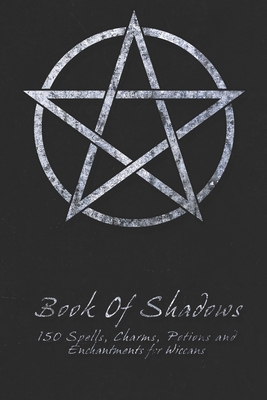 Book Of Shadows - 150 Spells, Charms, Potions and Enchantments for Wiccans: Witches Spell Book - Perfect for both practicing Witches or beginners. Cover Image