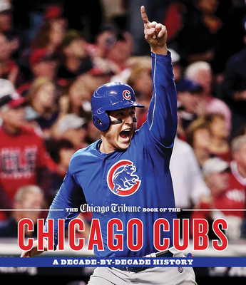 The Chicago Tribune Book of the Chicago Cubs: A Decade-By-Decade History Cover Image