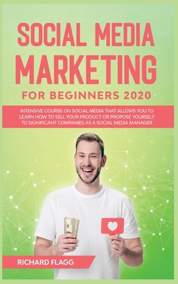 Social Media Marketing for Beginners 2020: Intensive Course on Social Media That Allows You to Learn How To Sell Your Product or Propose Yourself to S Cover Image