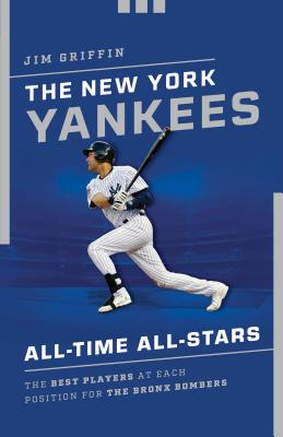 The New York Yankees All-Time All-Stars: The Best Players at Each Position for the Bronx Bombers Cover Image