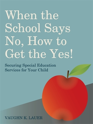 When the School Says No...How to Get the Yes!: Securing Special Education Services for Your Child Cover Image