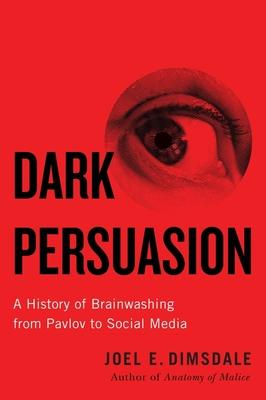 Dark Persuasion: A History of Brainwashing from Pavlov to Social Media Cover Image