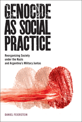 Genocide as Social Practice: Reorganizing Society under the Nazis and Argentina's Military Juntas (Genocide, Political Violence, Human Rights ) Cover Image