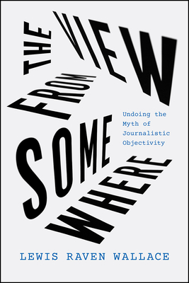 The View from Somewhere: Undoing the Myth of Journalistic Objectivity Cover Image