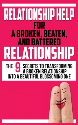 Relationship Help for a Broken, Beaten, and Battered Relationship: The 9 Secrets to Transforming a Broken Relationship into a Beautiful Blossoming One cover