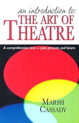 An Introduction To: The Art of Theatre: A Comprehensive Text -- Past, Present and Future Cover Image