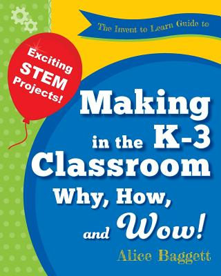 The Invent to Learn Guide to Making in the K-3 Classroom: Why, How, and Wow! Cover Image