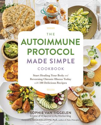 The Autoimmune Protocol Made Simple Cookbook: Start Healing Your Body and Reversing Chronic Illness Today with 100 Delicious Recipes Cover Image
