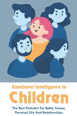 Emotional Intelligence In Children: The Best Kickstart For Better Career, Personal Life And Relationships: How To Strengthen Your Child'S Emotional In Cover Image