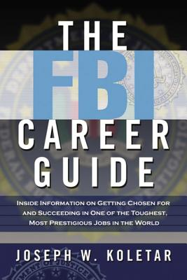 The FBI Career Guide: Inside Information on Getting Chosen for and Succeeding in One of the Toughest, Most Prestigious Jobs in the World Cover Image