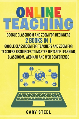 Online Teaching: Google Classroom and Zoom for Beginners. 2 Books in 1: Google Classroom for Teachers and Zoom for Teachers Resources t Cover Image