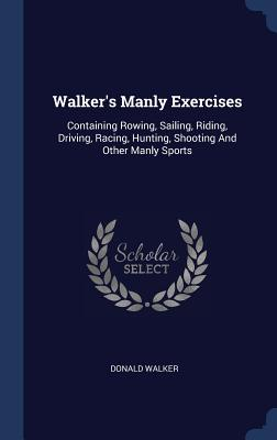 Walker's Manly Exercises: Containing Rowing, Sailing, Riding, Driving, Racing, Hunting, Shooting and Other Manly Sports Cover Image