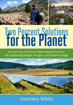 Two Percent Solutions for the Planet: 50 Low-Cost, Low-Tech, Nature-Based Practices for Combatting Hunger, Drought, and Climate Change Cover Image