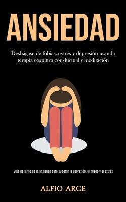 Ansiedad: Deshágase de fobias, estrés y depresión usando terapia cognitiva conductual y meditación (Guía de alivio de la ansieda Cover Image