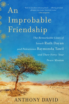 An Improbable Friendship: The Remarkable Lives of Israeli Ruth Dayan and Palestinian Raymonda Tawil and Their Forty-Year Peace Mission Cover Image