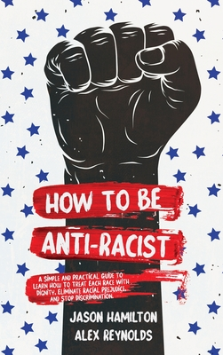 How to Be Anti-Racist: A Simple and Practical Guide to Learn How To Treat Each Race With Dignity, Eliminate Racial Prejudice, and Stop Discri cover